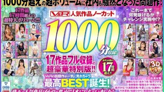 [VKVR-001] [VR] V&R Popular Works No Cut 1,000 Minutes Record! 17 Works Full Record: Super Deluxe Edition!! - R18