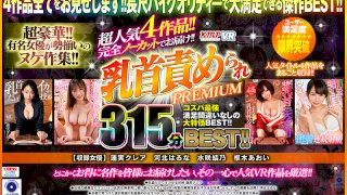 [VRKM-371] [VR] 4 Mega Hit Titles!! Offered Completely Uncut!! Nipple Play - The Best 315 Minutes Of Premium Content!! - R18